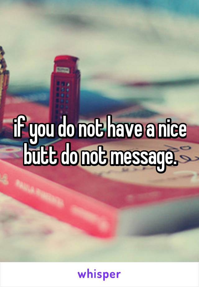 if you do not have a nice butt do not message.