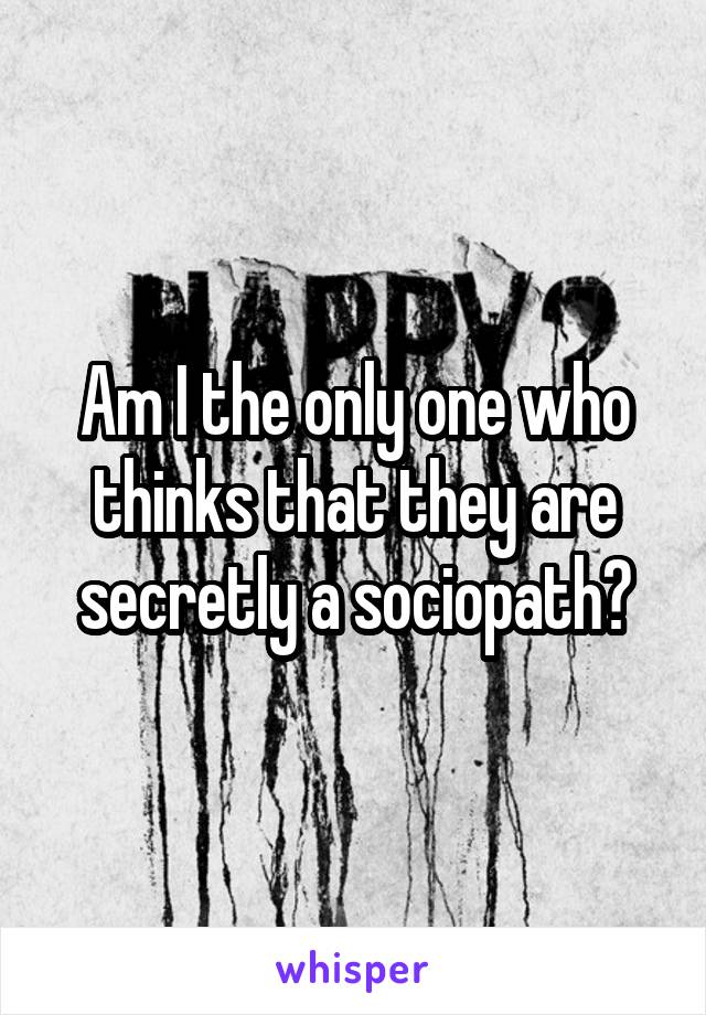Am I the only one who thinks that they are secretly a sociopath?