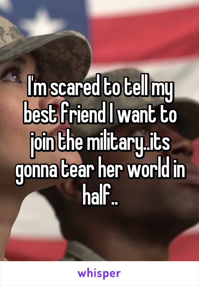 I'm scared to tell my best friend I want to join the military..its gonna tear her world in half..