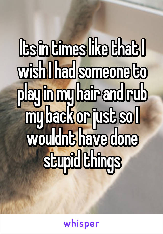 Its in times like that I wish I had someone to play in my hair and rub my back or just so I wouldnt have done stupid things