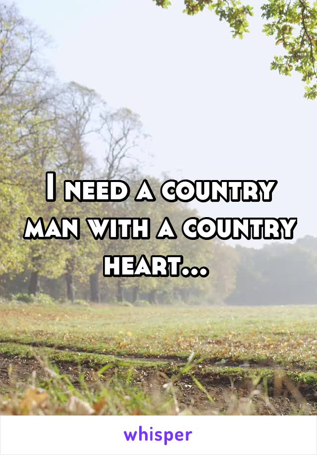 I need a country man with a country heart...