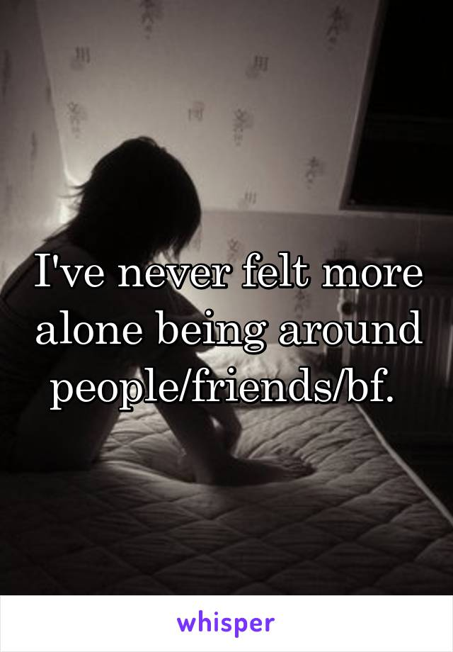 I've never felt more alone being around people/friends/bf.