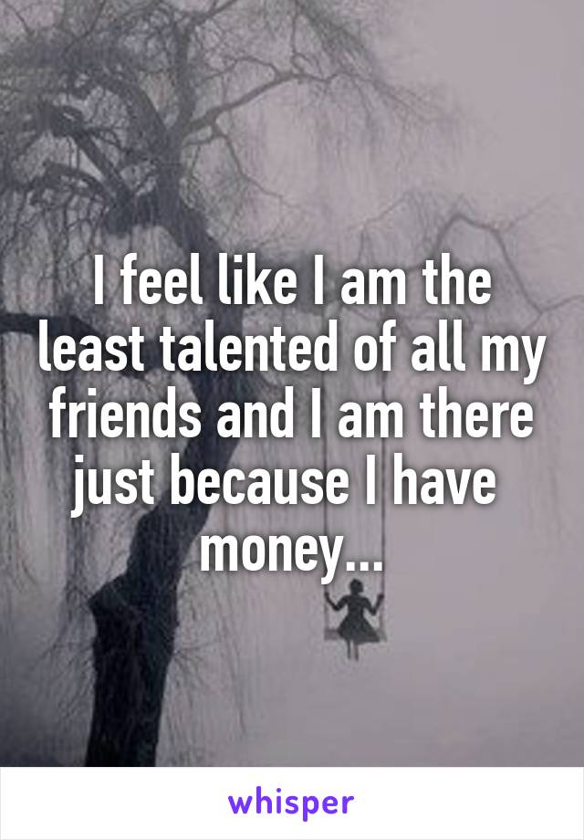 I feel like I am the least talented of all my friends and I am there just because I have  money...