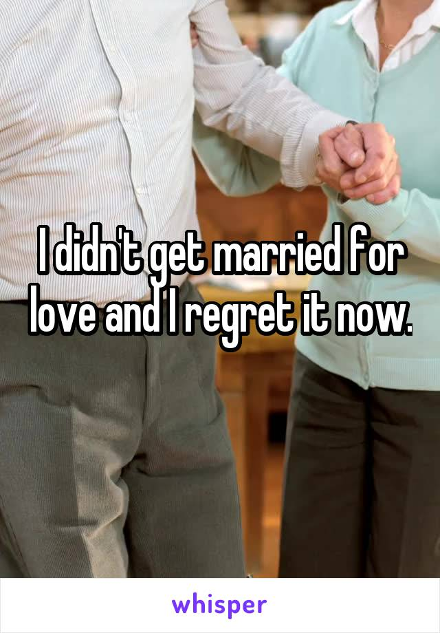 I didn't get married for love and I regret it now.