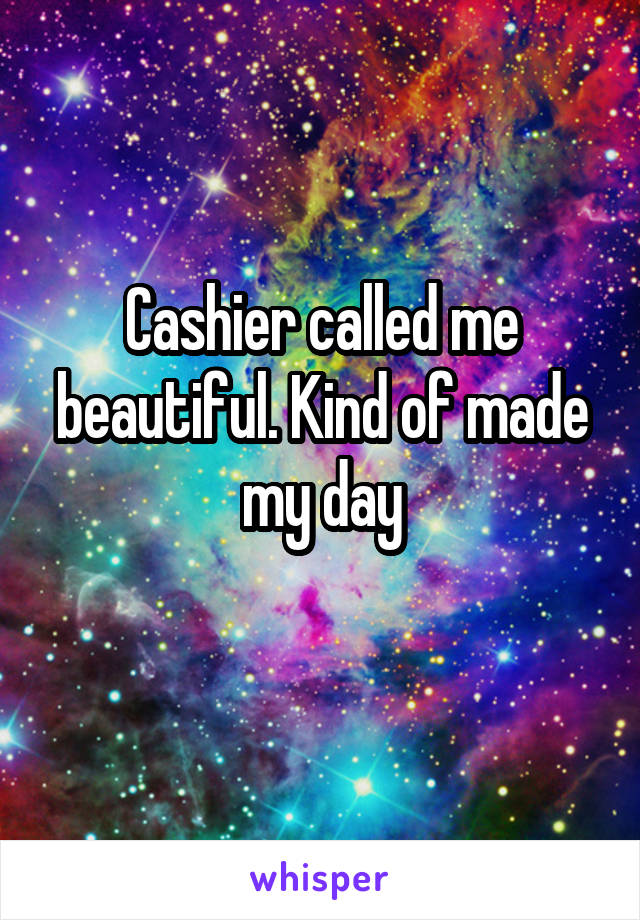 Cashier called me beautiful. Kind of made my day