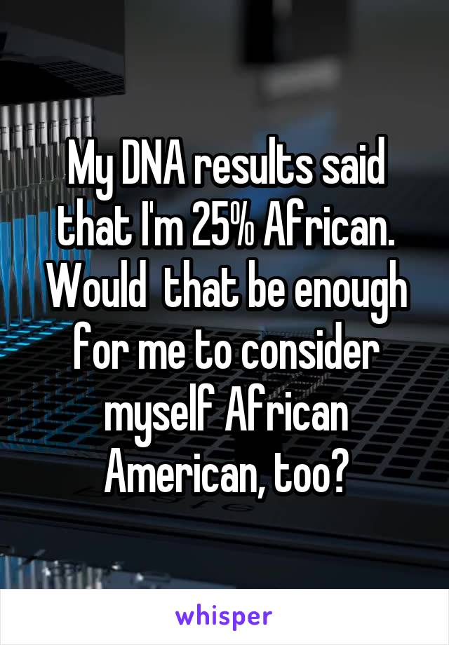 My DNA results said that I'm 25% African. Would  that be enough for me to consider myself African American, too?