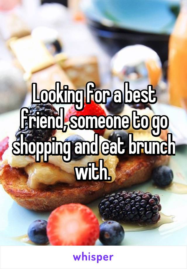 Looking for a best friend, someone to go shopping and eat brunch with.