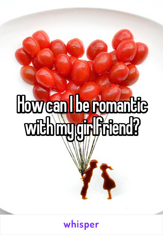 How can I be romantic with my girlfriend?