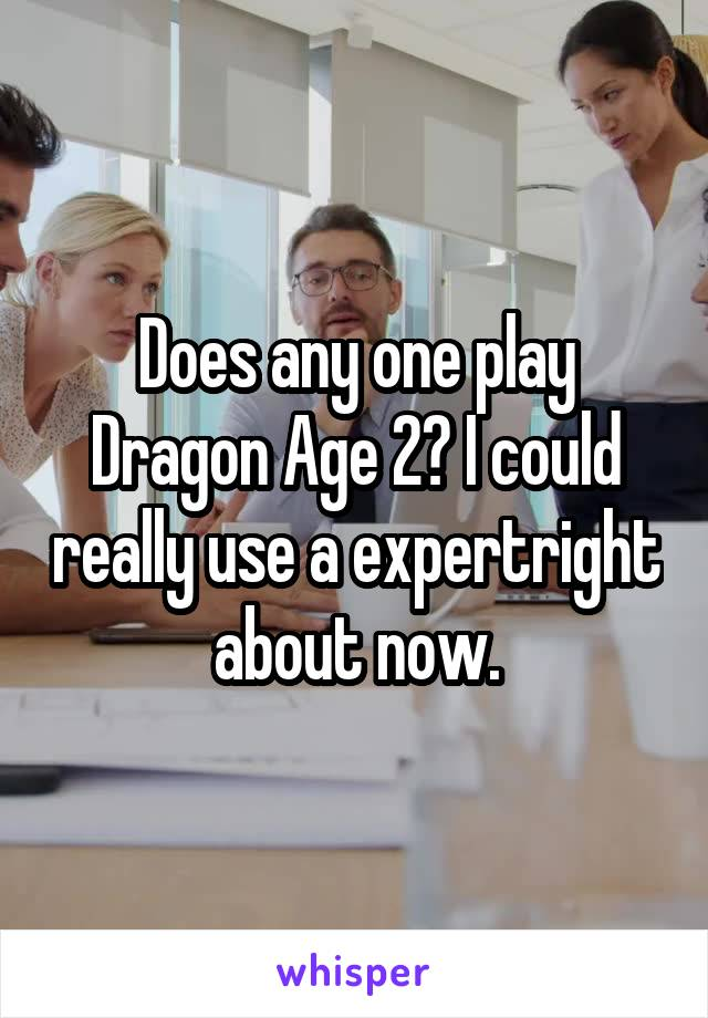 Does any one play Dragon Age 2? I could really use a expertright about now.