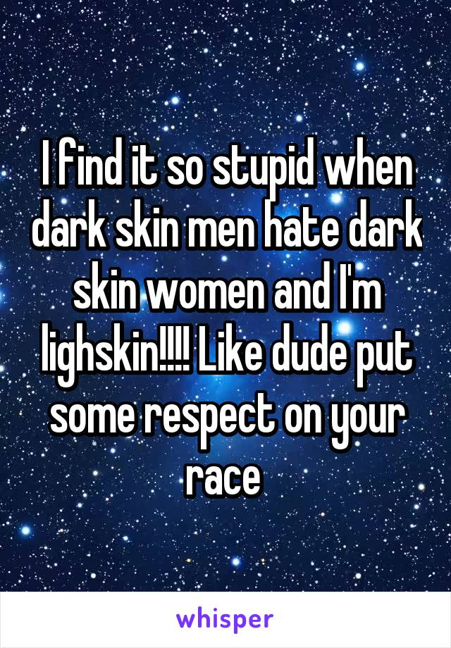 I find it so stupid when dark skin men hate dark skin women and I'm lighskin!!!! Like dude put some respect on your race