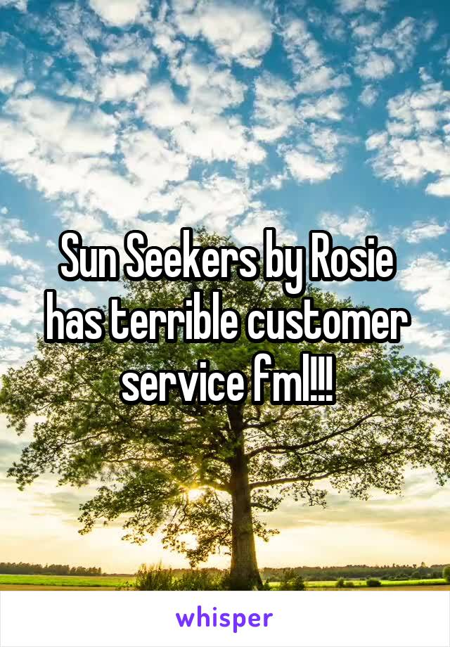 Sun Seekers by Rosie has terrible customer service fml!!!