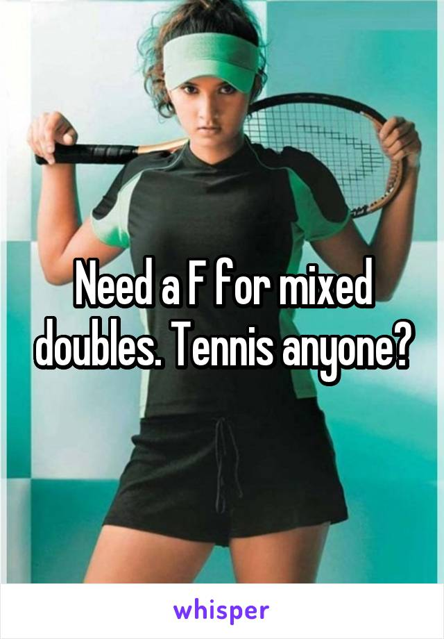 Need a F for mixed doubles. Tennis anyone?