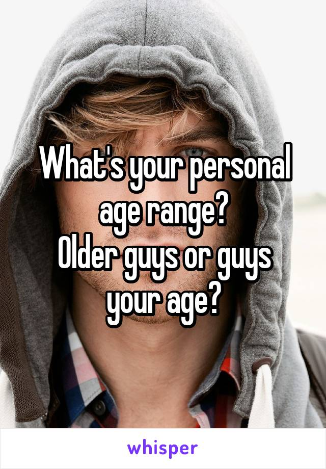 What's your personal age range? Older guys or guys your age?