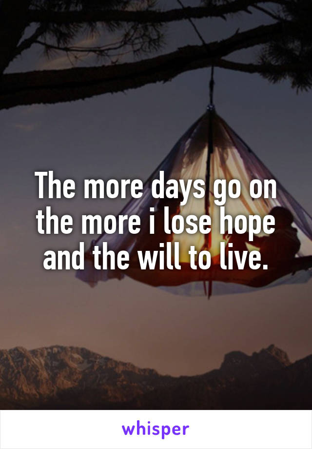 The more days go on the more i lose hope and the will to live.