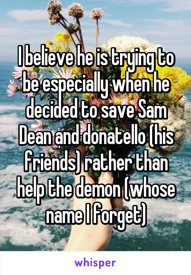 I believe he is trying to be especially when he decided to save Sam Dean and donatello (his friends) rather than help the demon (whose name I forget)