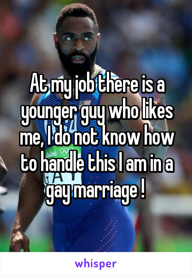 At my job there is a younger guy who likes me, I do not know how to handle this I am in a gay marriage !