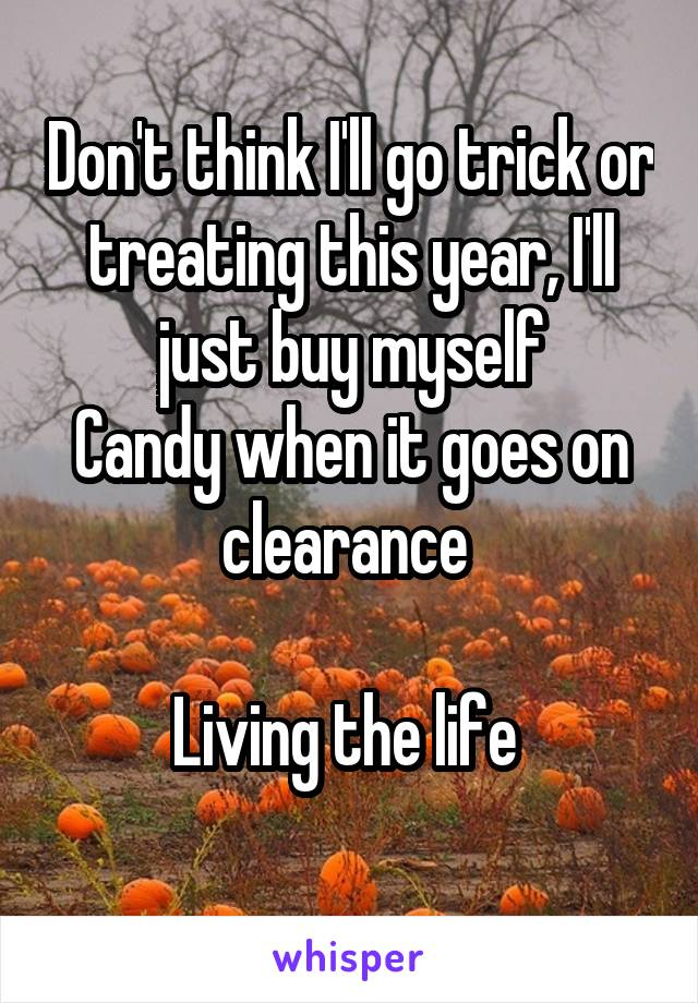 Don't think I'll go trick or treating this year, I'll just buy myself Candy when it goes on clearance   Living the life