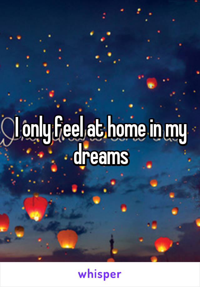 I only feel at home in my dreams