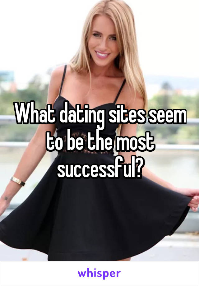 What dating sites seem to be the most successful?