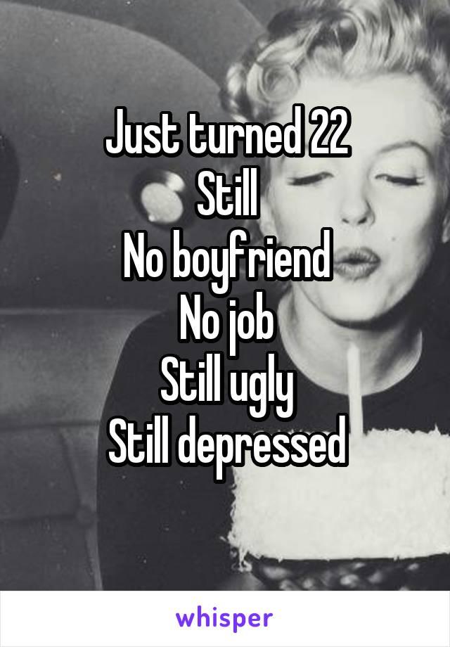 Just turned 22 Still No boyfriend No job Still ugly Still depressed