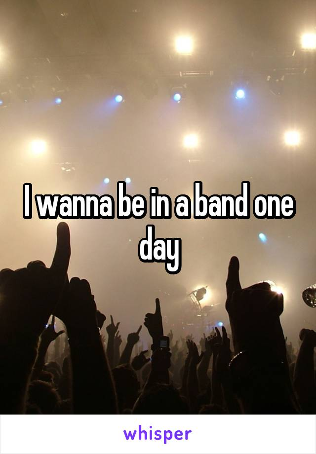 I wanna be in a band one day
