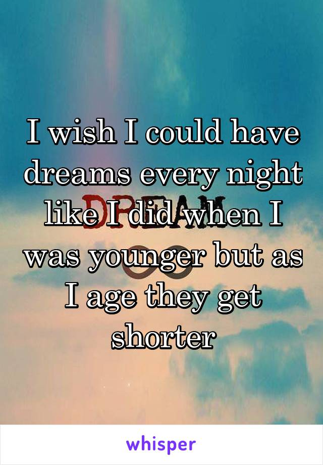 I wish I could have dreams every night like I did when I was younger but as I age they get shorter