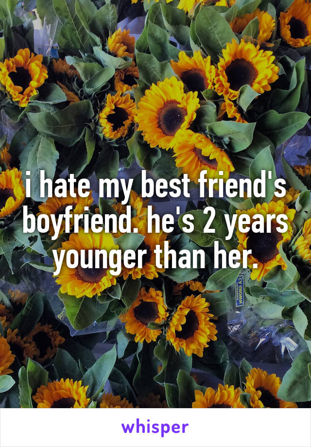 i hate my best friend's boyfriend. he's 2 years younger than her.
