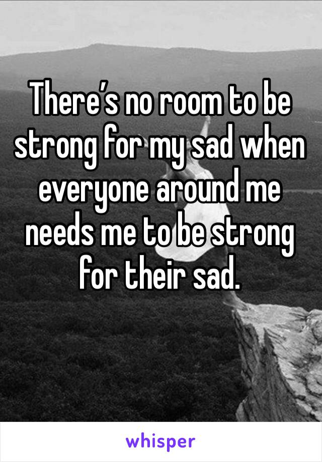 There's no room to be strong for my sad when everyone around me needs me to be strong for their sad.