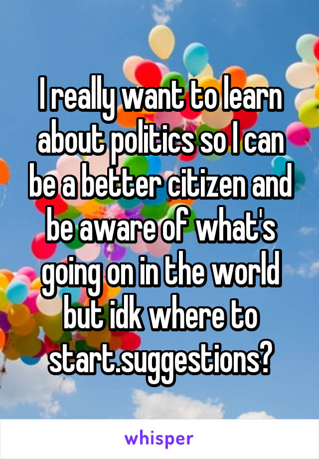 I really want to learn about politics so I can be a better citizen and be aware of what's going on in the world but idk where to start.suggestions?