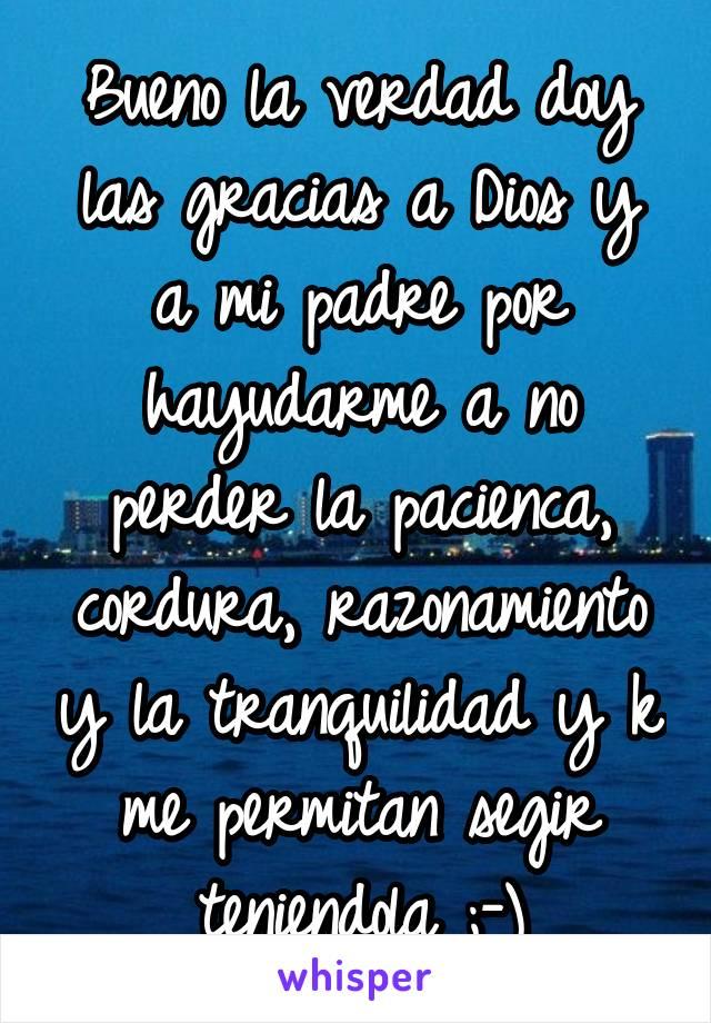 Bueno la verdad doy las gracias a Dios y a mi padre por hayudarme a no perder la pacienca, cordura, razonamiento y la tranquilidad y k me permitan segir teniendola ;-)