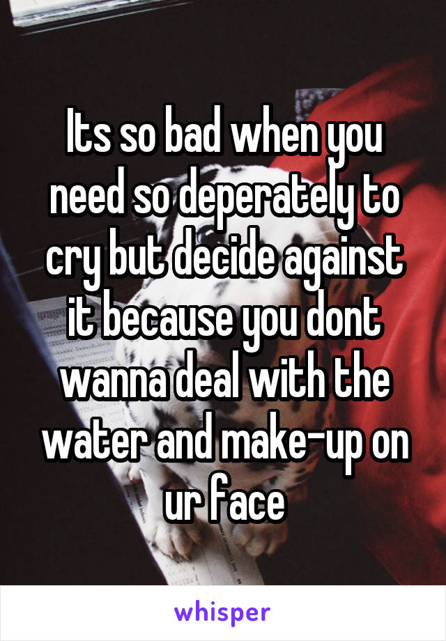 Its so bad when you need so deperately to cry but decide against it because you dont wanna deal with the water and make-up on ur face