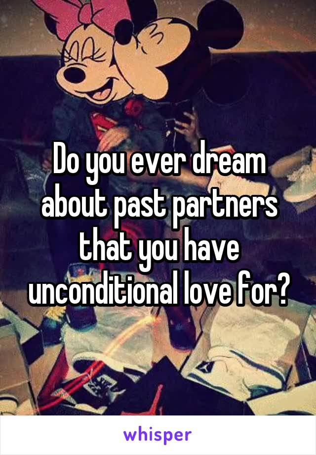 Do you ever dream about past partners that you have unconditional love for?