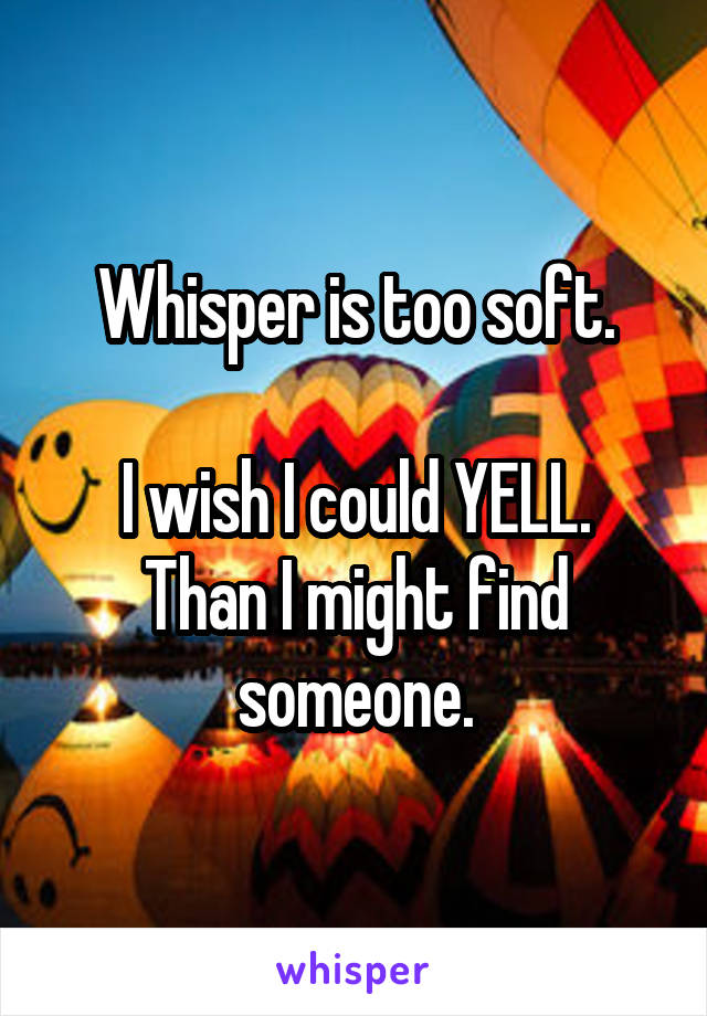 Whisper is too soft.  I wish I could YELL. Than I might find someone.