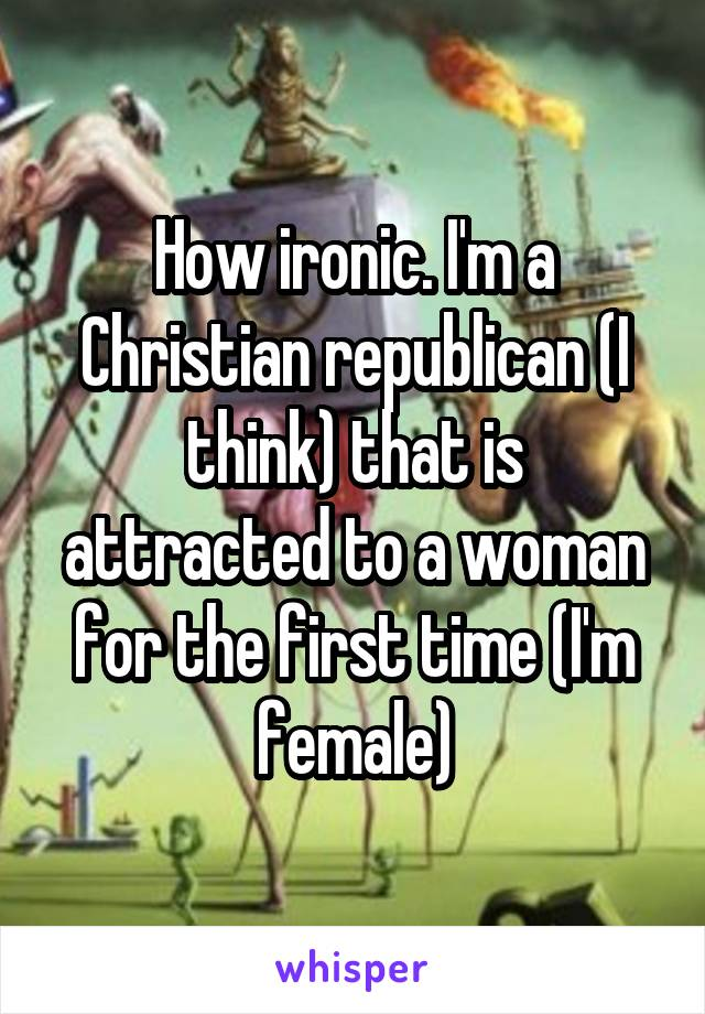 How ironic. I'm a Christian republican (I think) that is attracted to a woman for the first time (I'm female)