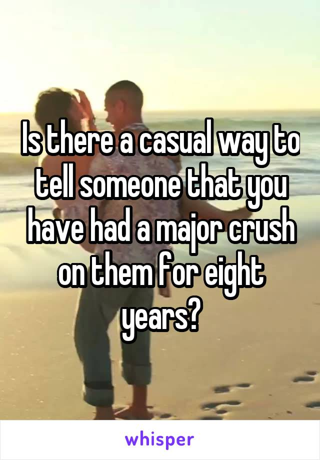 Is there a casual way to tell someone that you have had a major crush on them for eight years?