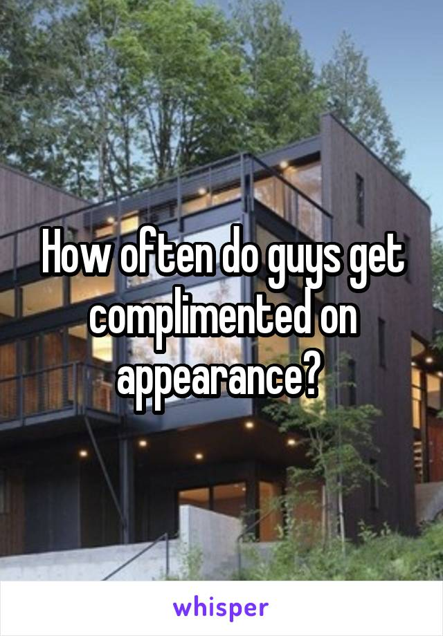 How often do guys get complimented on appearance?