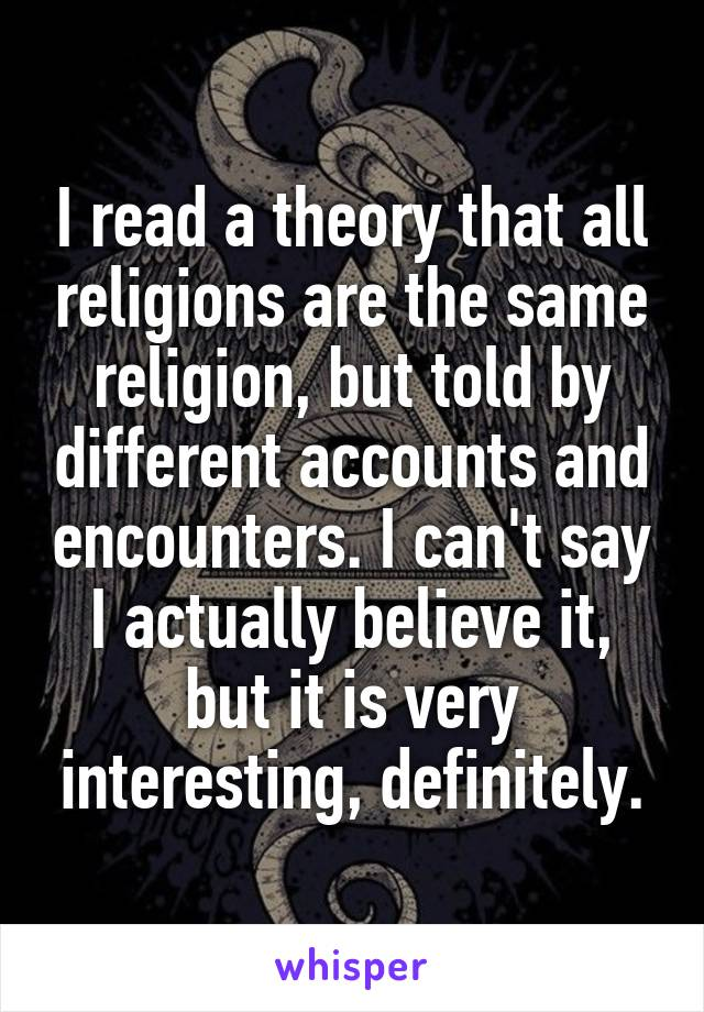 I read a theory that all religions are the same religion, but told by different accounts and encounters. I can't say I actually believe it, but it is very interesting, definitely.