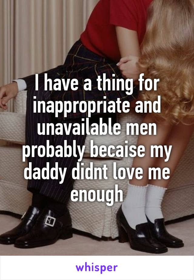 I have a thing for inappropriate and unavailable men probably becaise my daddy didnt love me enough