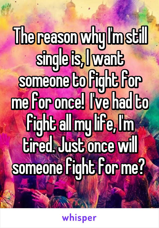 The reason why I'm still single is, I want someone to fight for me for once!  I've had to fight all my life, I'm tired. Just once will someone fight for me?