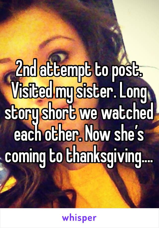 2nd attempt to post. Visited my sister. Long story short we watched each other. Now she's coming to thanksgiving....
