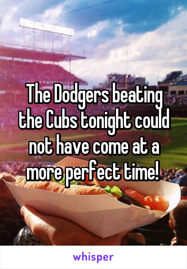 The Dodgers beating the Cubs tonight could not have come at a more perfect time!