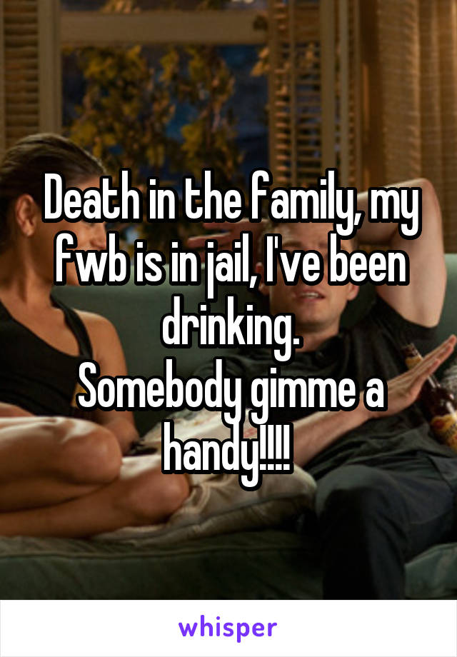 Death in the family, my fwb is in jail, I've been drinking. Somebody gimme a handy!!!!