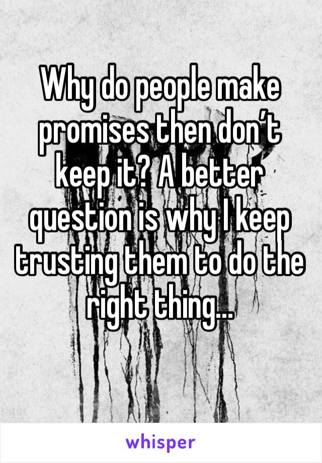Why do people make promises then don't keep it? A better question is why I keep trusting them to do the right thing...