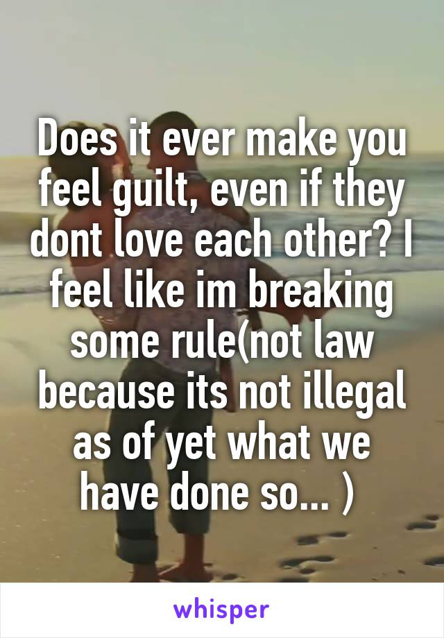Does it ever make you feel guilt, even if they dont love each other? I feel like im breaking some rule(not law because its not illegal as of yet what we have done so... )