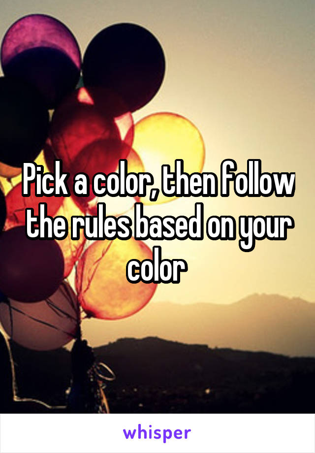 Pick a color, then follow the rules based on your color
