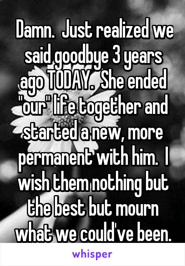 """Damn.  Just realized we said goodbye 3 years ago TODAY.  She ended """"our"""" life together and started a new, more permanent with him.  I wish them nothing but the best but mourn what we could've been."""