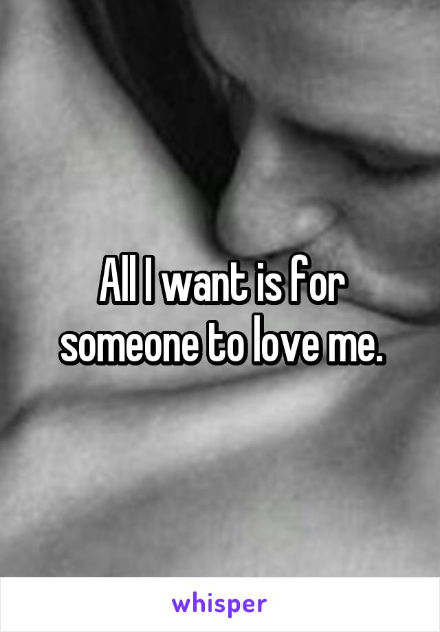 All I want is for someone to love me.
