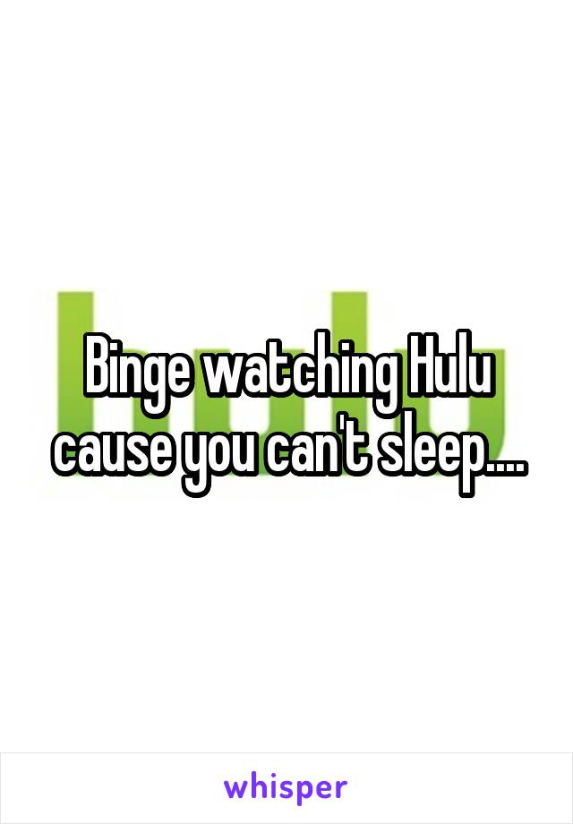 Binge watching Hulu cause you can't sleep....