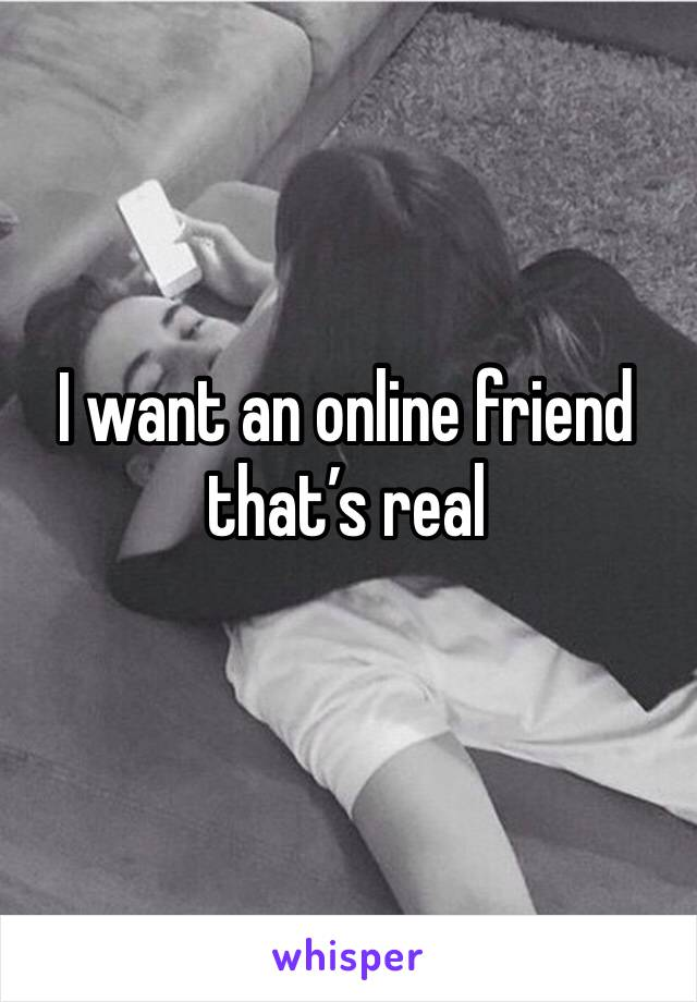 I want an online friend that's real
