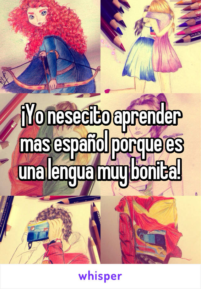 ¡Yo nesecito aprender mas español porque es una lengua muy bonita!